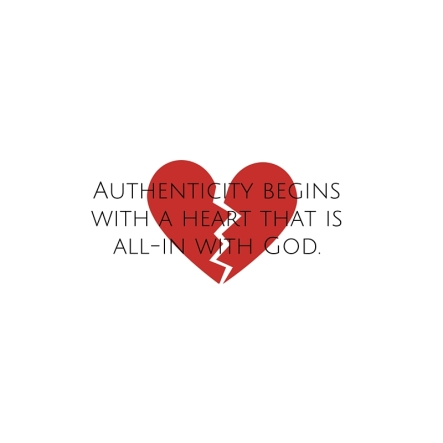 Authenticity begins with a heart all-in with God.